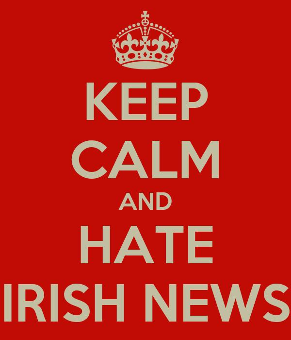 KEEP CALM AND HATE IRISH NEWS