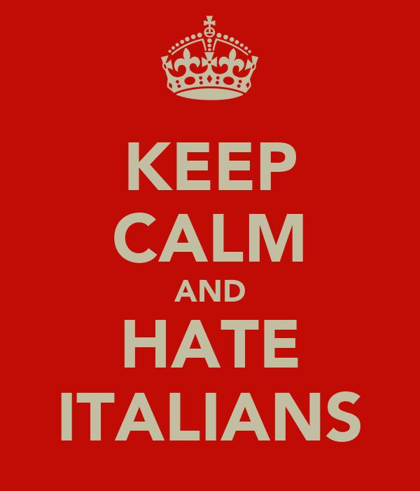 KEEP CALM AND HATE ITALIANS