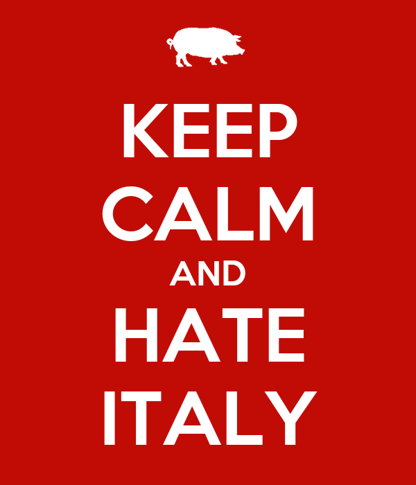 KEEP CALM AND HATE ITALY