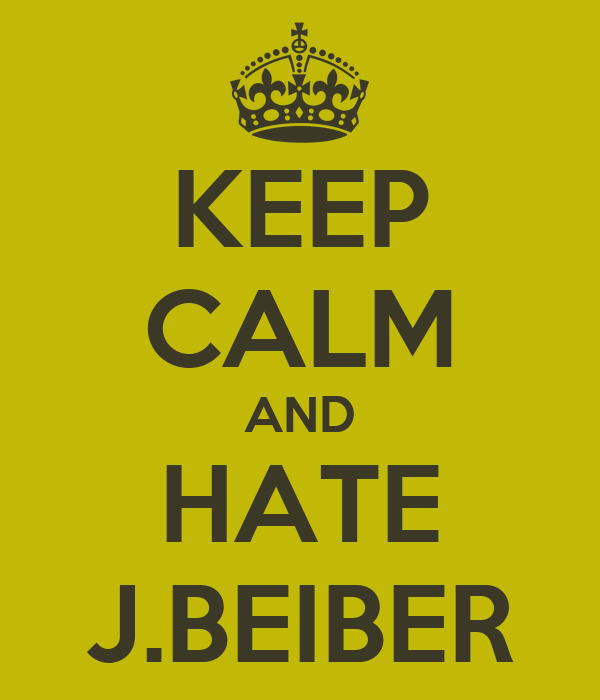 KEEP CALM AND HATE J.BEIBER