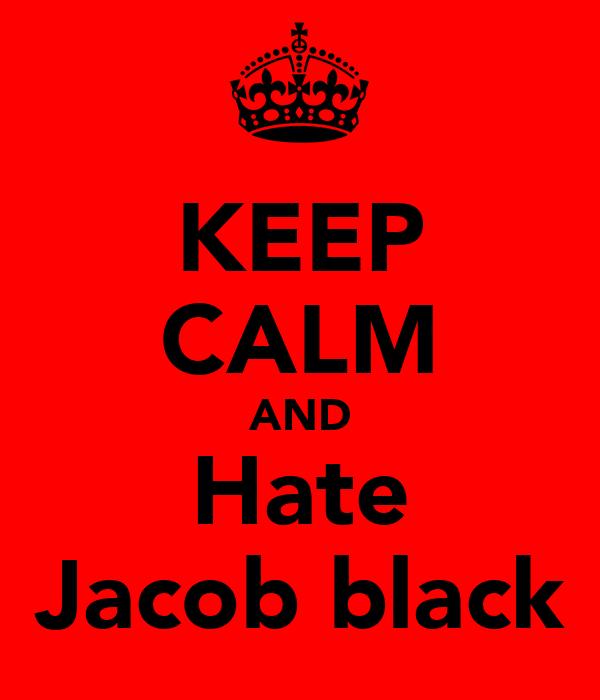 KEEP CALM AND Hate Jacob black
