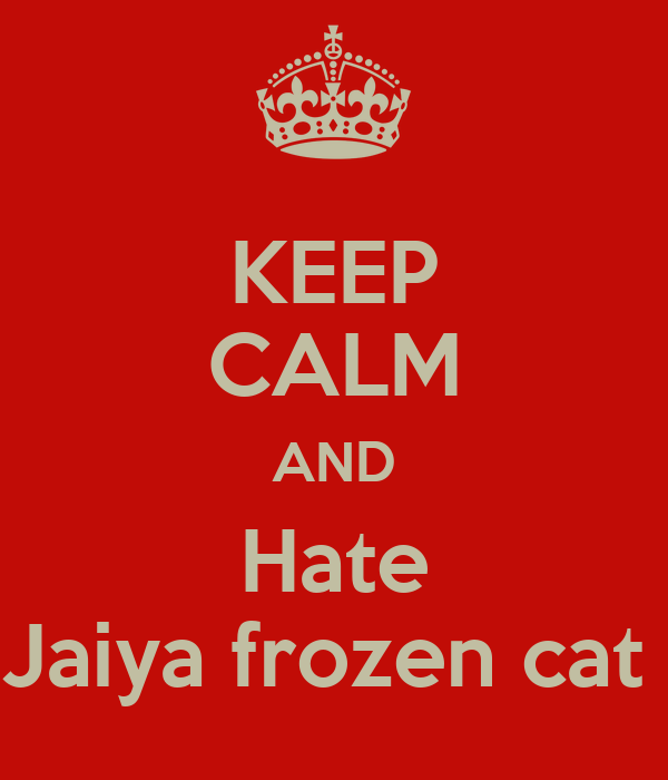 KEEP CALM AND Hate Jaiya frozen cat