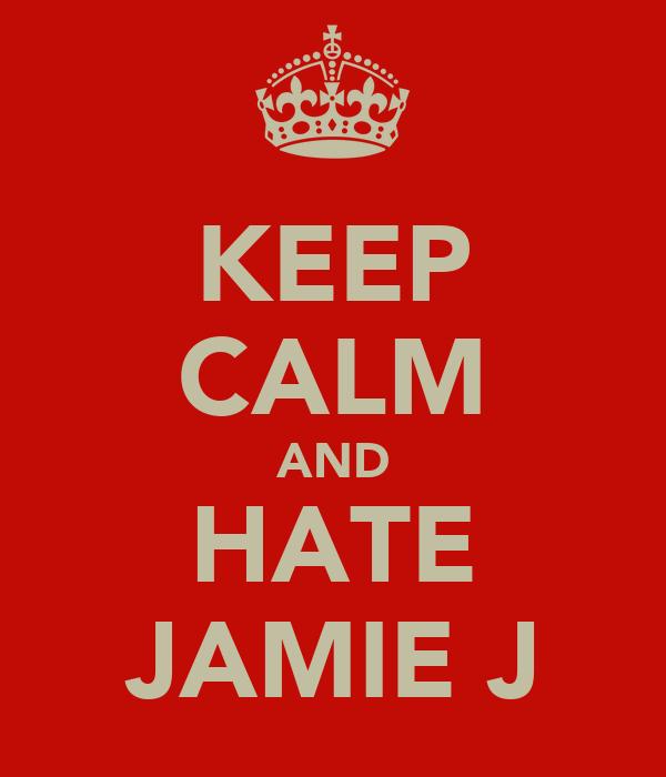 KEEP CALM AND HATE JAMIE J