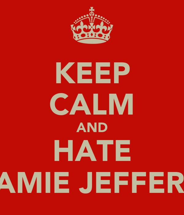 KEEP CALM AND HATE JAMIE JEFFERY