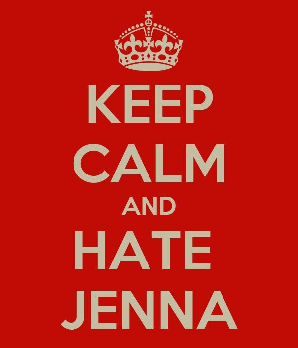 KEEP CALM AND HATE  JENNA