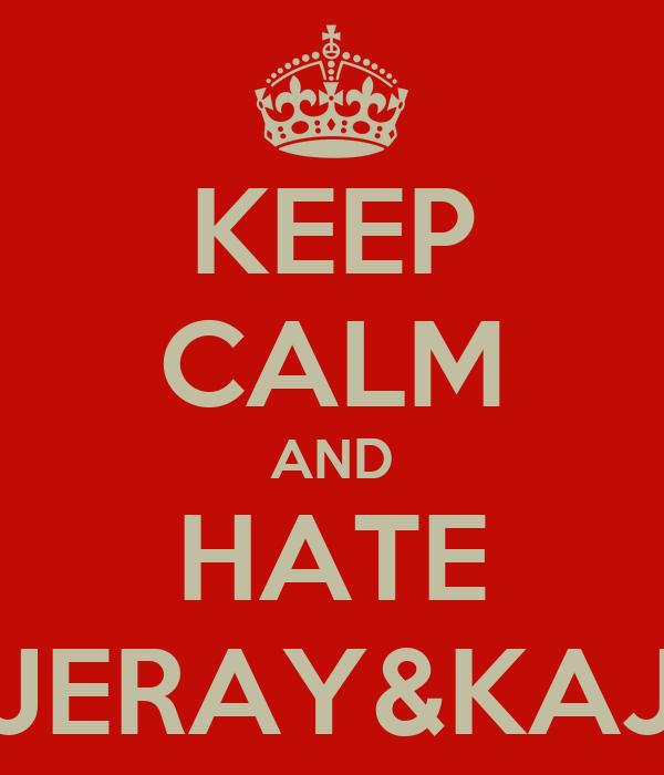 KEEP CALM AND HATE JERAY&KAJ