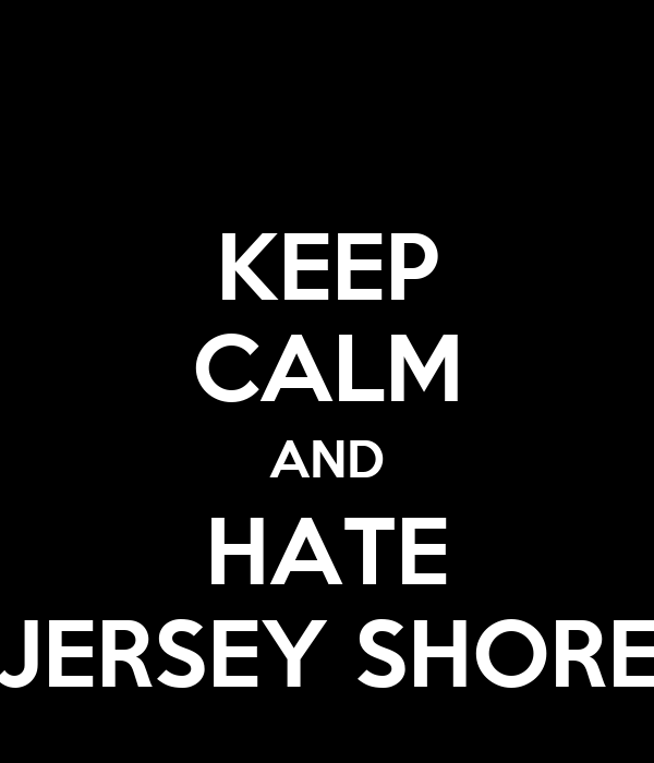 KEEP CALM AND HATE JERSEY SHORE