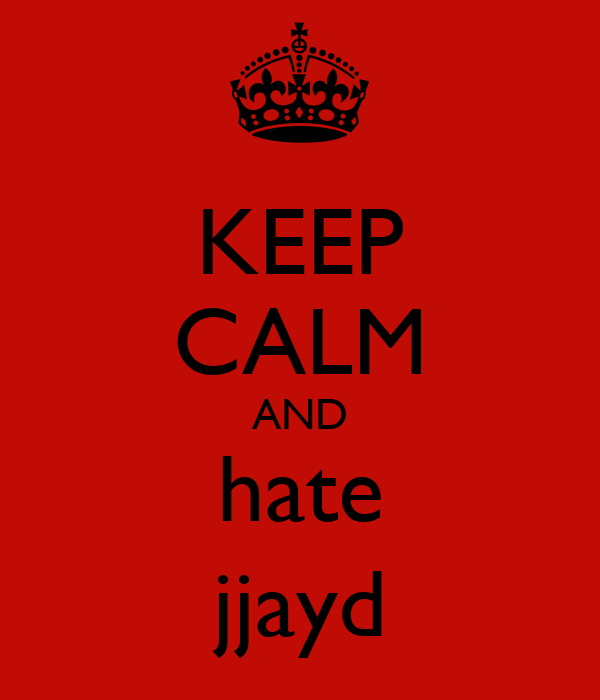 KEEP CALM AND hate jjayd