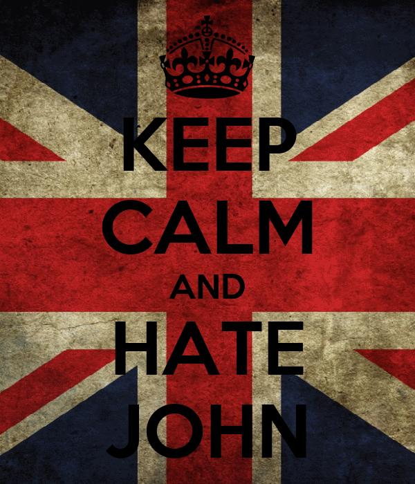 KEEP CALM AND HATE JOHN