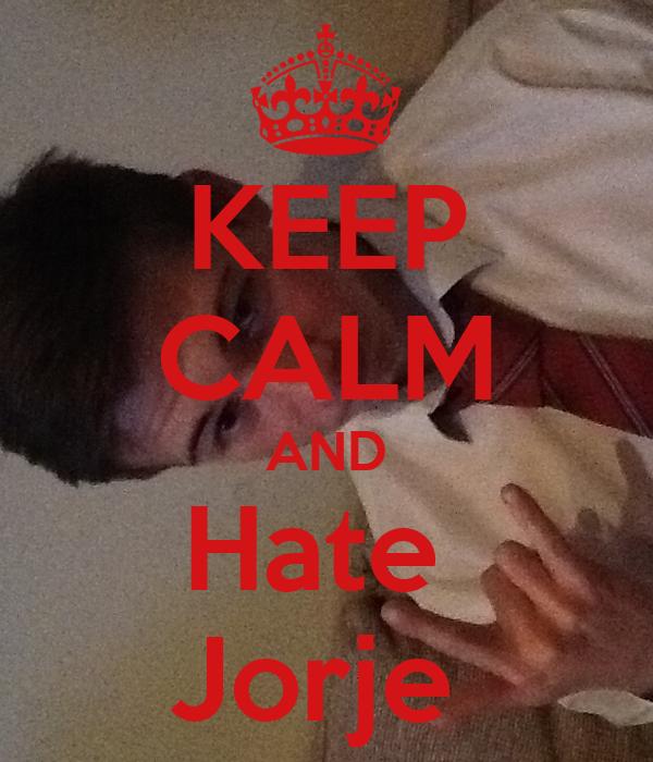 KEEP CALM AND Hate  Jorje