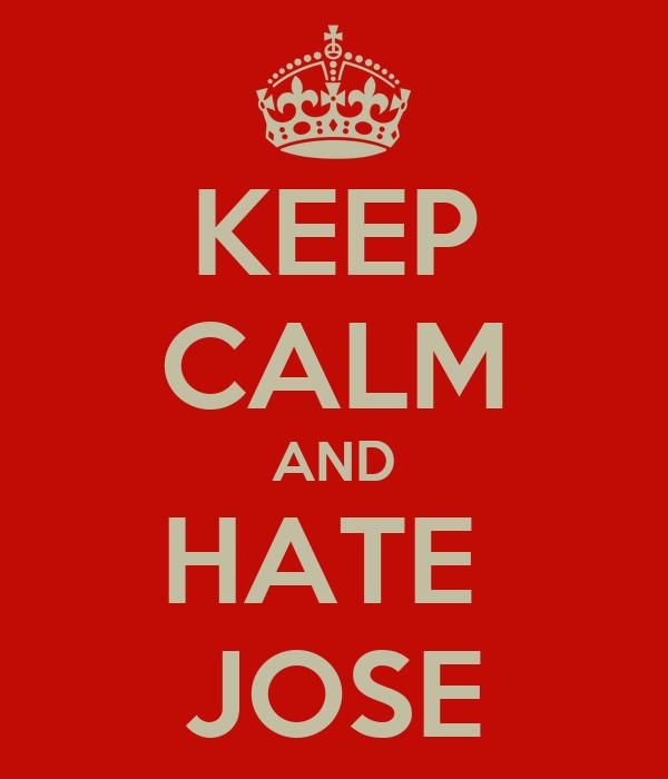 KEEP CALM AND HATE  JOSE