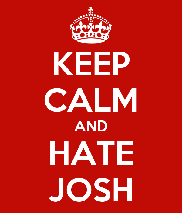 KEEP CALM AND HATE JOSH