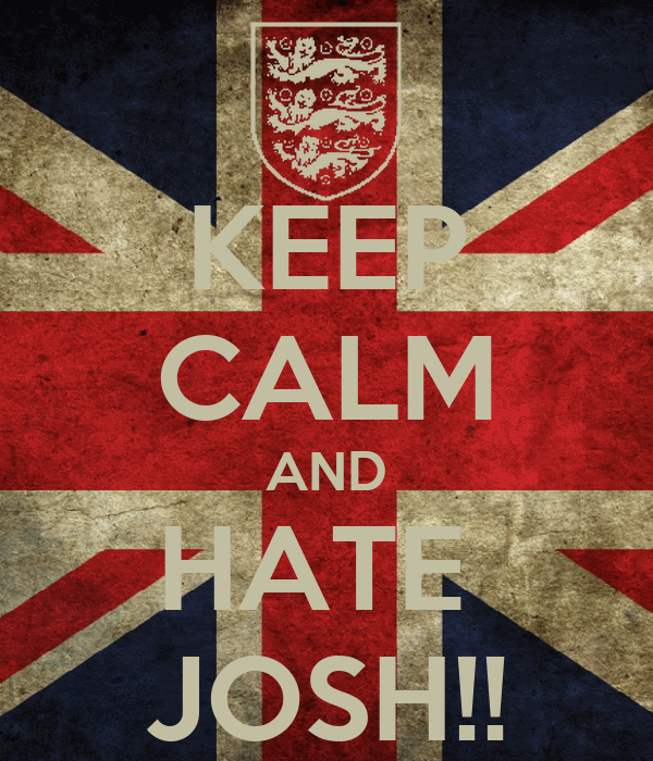 KEEP CALM AND HATE  JOSH!!