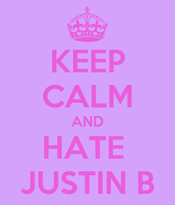 KEEP CALM AND HATE  JUSTIN B
