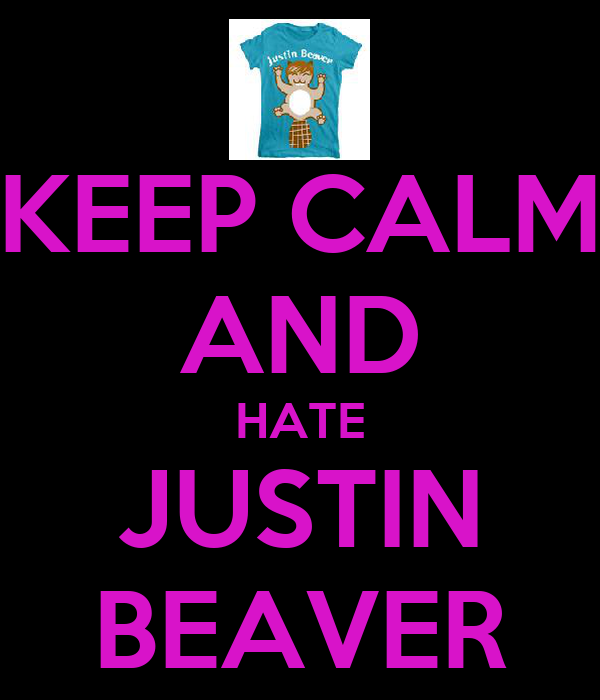 KEEP CALM AND HATE JUSTIN BEAVER