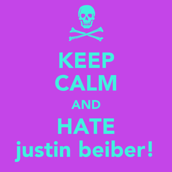 KEEP CALM AND HATE justin beiber!