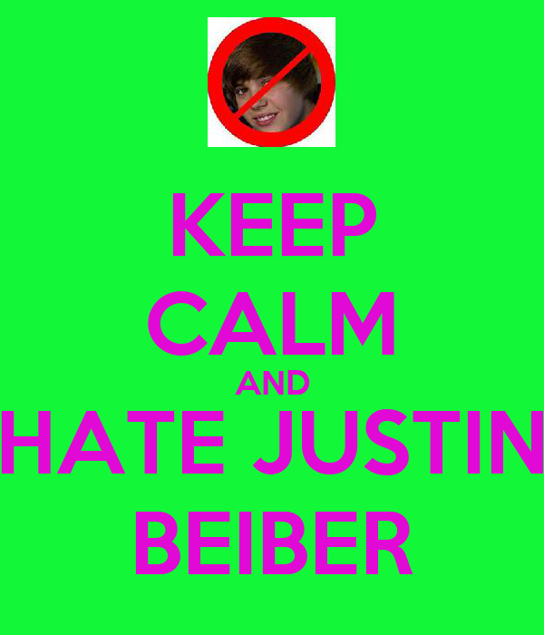 KEEP CALM AND HATE JUSTIN BEIBER