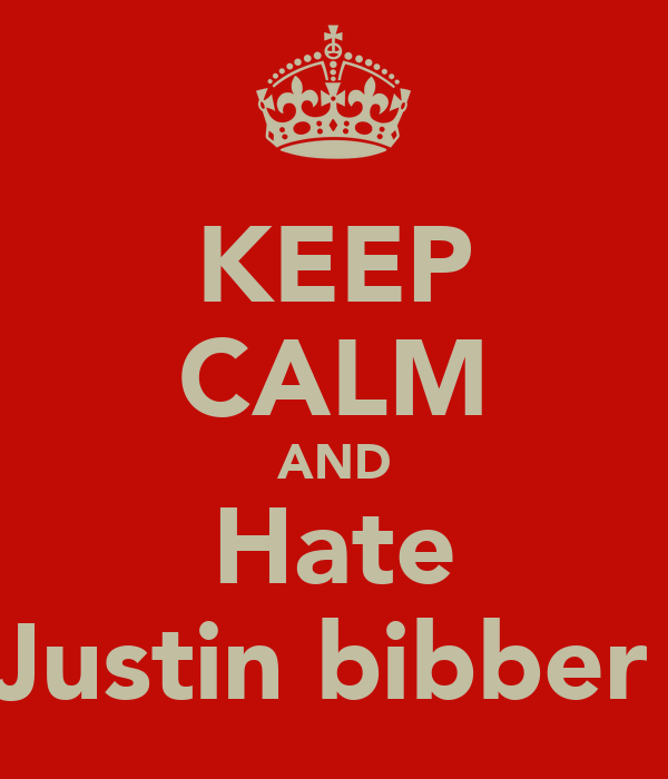 KEEP CALM AND Hate Justin bibber