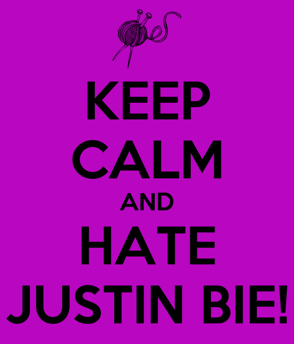 KEEP CALM AND HATE JUSTIN BIE!