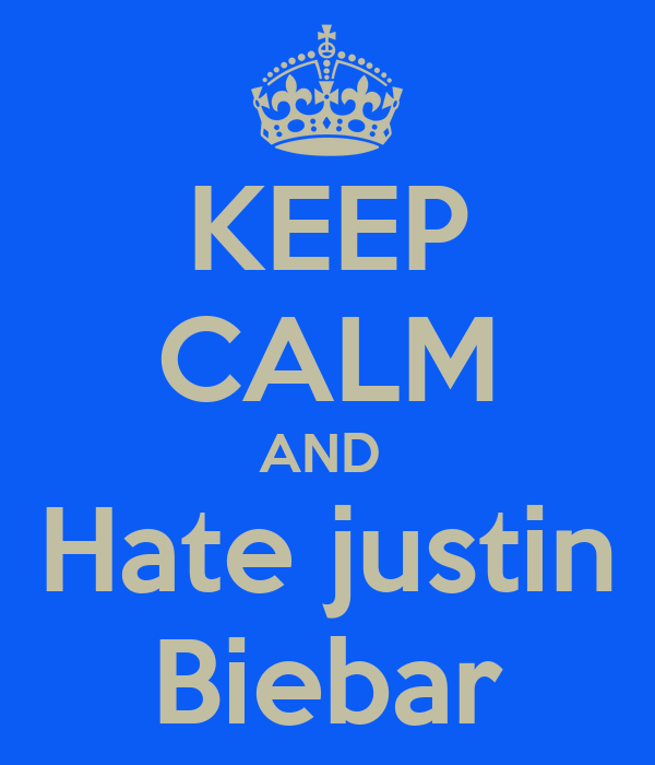 KEEP CALM AND  Hate justin Biebar