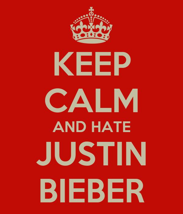 KEEP CALM AND HATE JUSTIN BIEBER