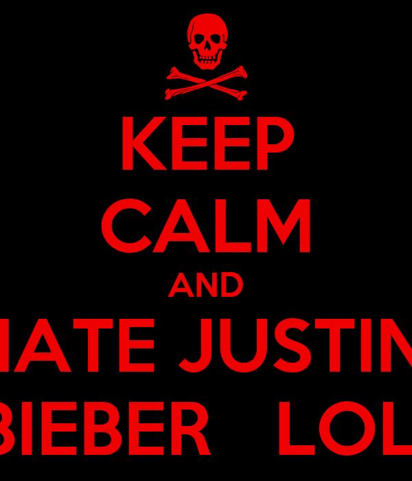 KEEP CALM AND HATE JUSTIN  BIEBER   LOL