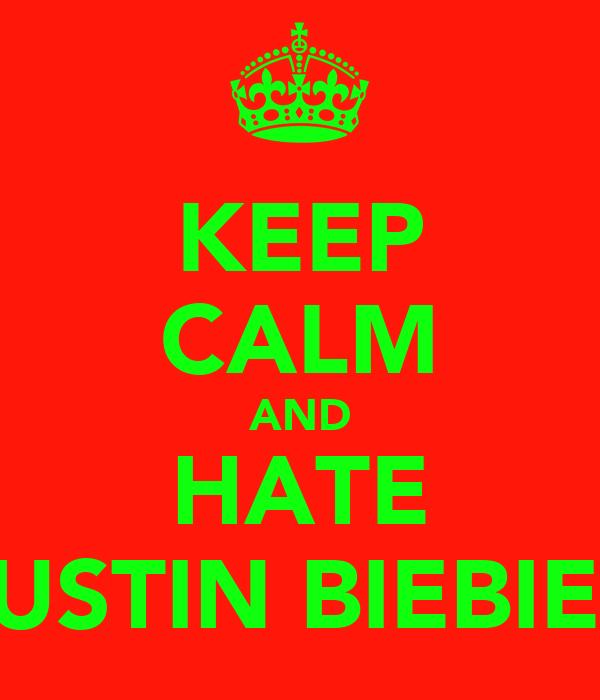 KEEP CALM AND HATE JUSTIN BIEBIER