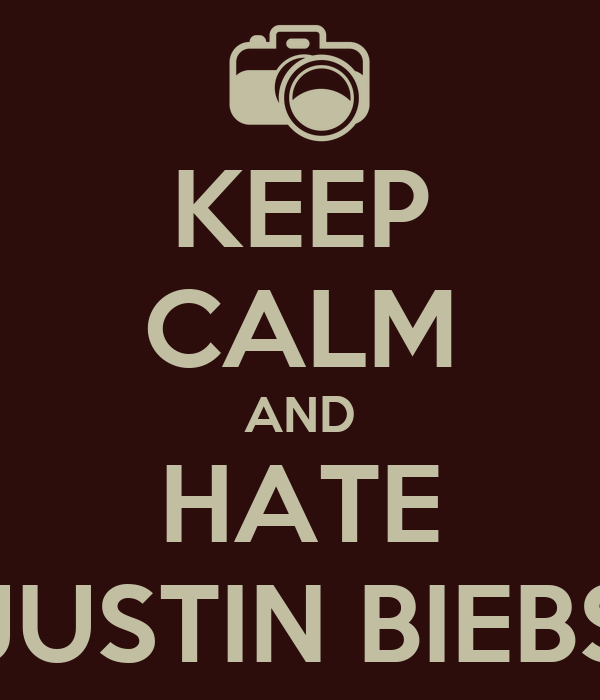 KEEP CALM AND HATE JUSTIN BIEBS