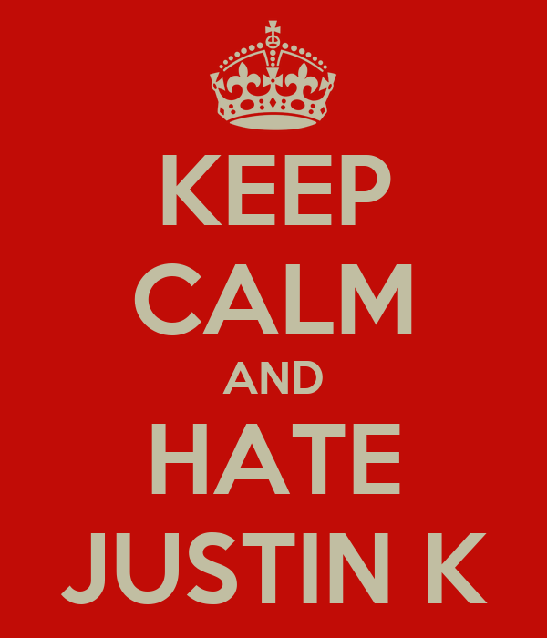 KEEP CALM AND HATE JUSTIN K