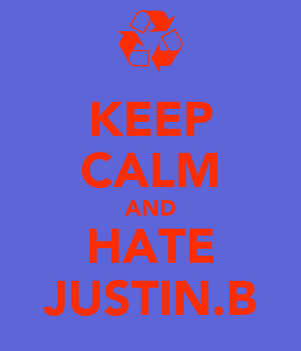 KEEP CALM AND HATE JUSTIN.B