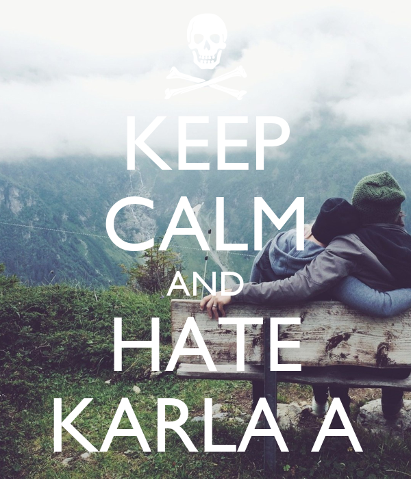KEEP CALM AND HATE KARLA A