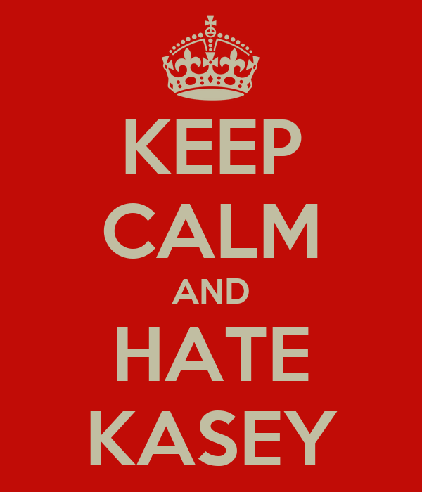 KEEP CALM AND HATE KASEY