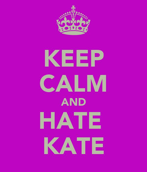 KEEP CALM AND HATE  KATE