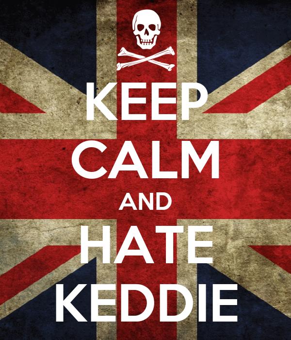 KEEP CALM AND HATE KEDDIE