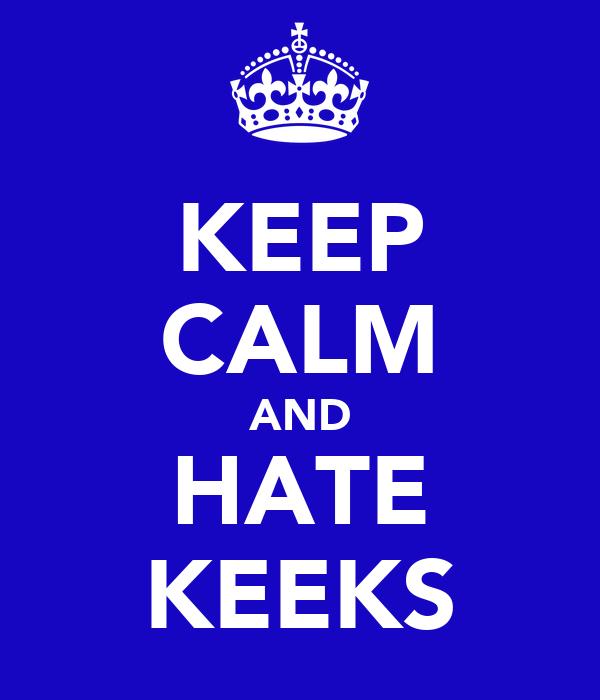 KEEP CALM AND HATE KEEKS