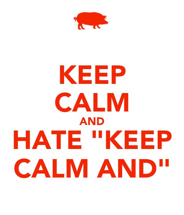 "KEEP CALM AND HATE ""KEEP CALM AND"""