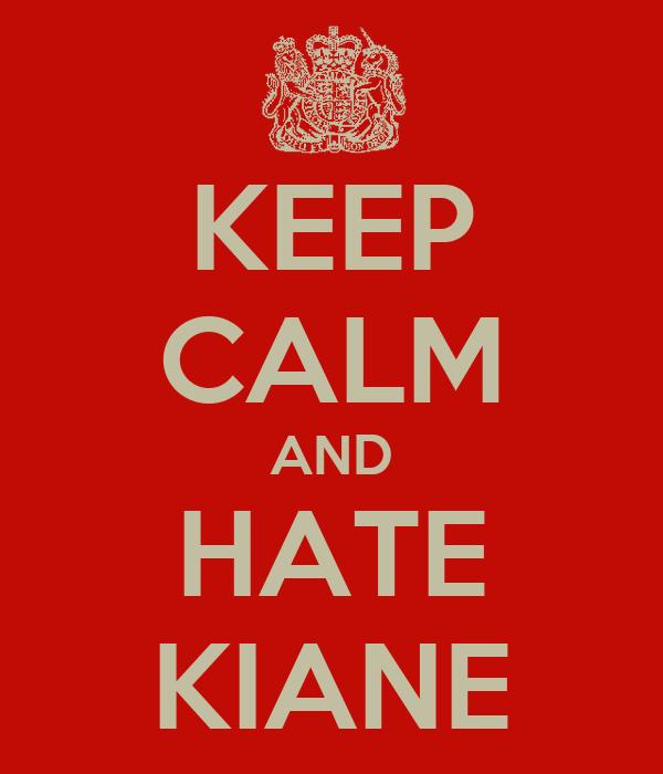 KEEP CALM AND HATE KIANE