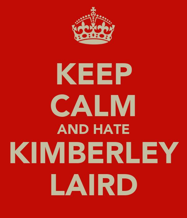 KEEP CALM AND HATE KIMBERLEY LAIRD