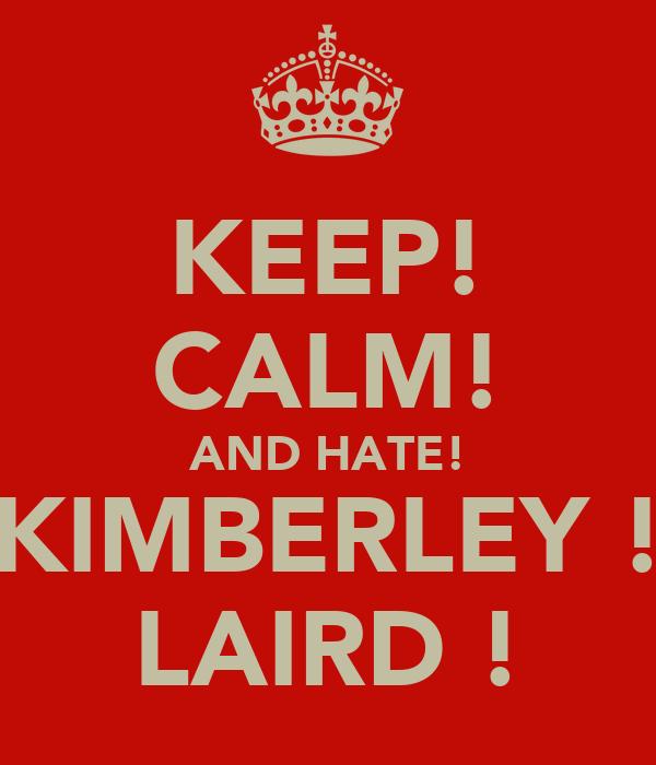 KEEP! CALM! AND HATE! KIMBERLEY ! LAIRD !