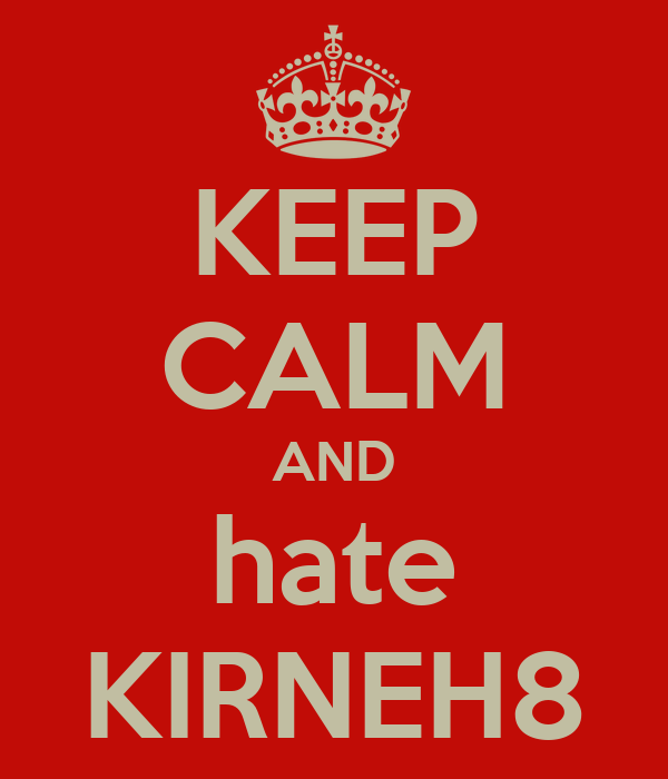 KEEP CALM AND hate KIRNEH8