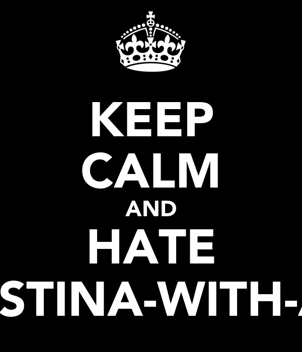 KEEP CALM AND HATE KRISTINA-WITH-A-K