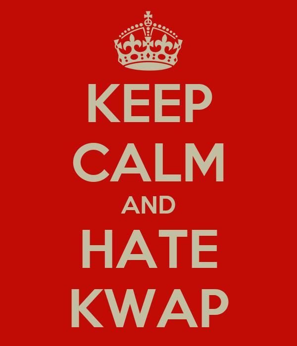 KEEP CALM AND HATE KWAP