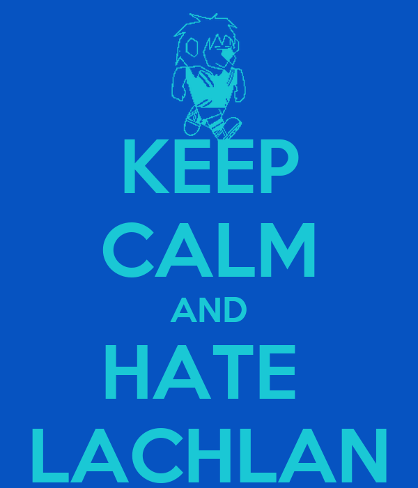 KEEP CALM AND HATE  LACHLAN