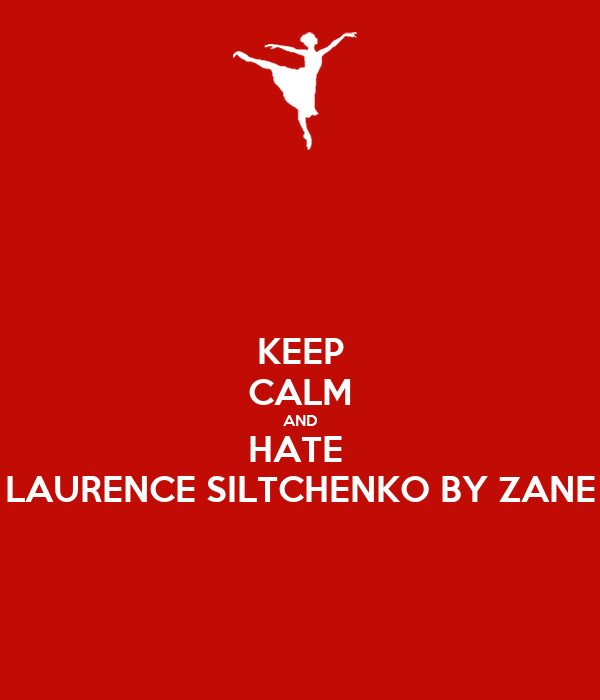 KEEP CALM AND HATE  LAURENCE SILTCHENKO BY ZANE