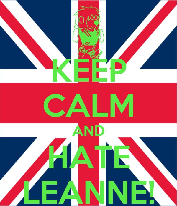 KEEP CALM AND HATE LEANNE!