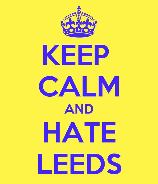 KEEP  CALM AND HATE LEEDS