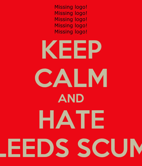 KEEP CALM AND HATE LEEDS SCUM