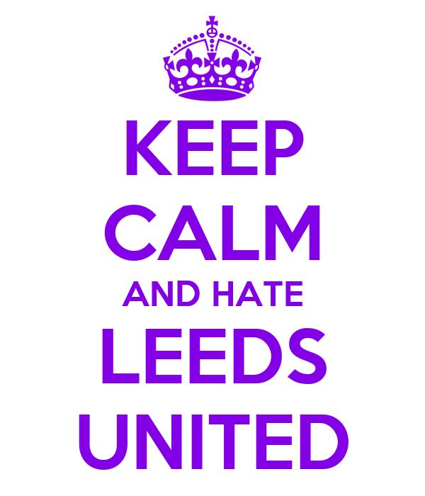 KEEP CALM AND HATE LEEDS UNITED