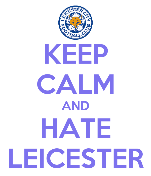 KEEP CALM AND HATE LEICESTER