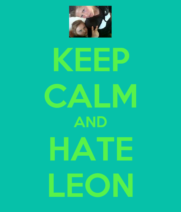 KEEP CALM AND HATE LEON